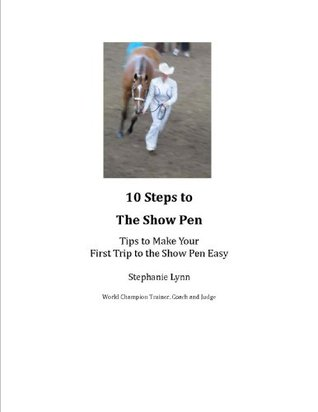 10 Steps to the Show Ring: Tips to Make Your First Trip to the Show Pen Easy  by  Stephanie Lynn
