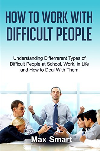 How to Work With Difficult People: Understanding Differrerent Types of Difficult People at School, Work, in Life and How to Deal With Them  by  Max Smart