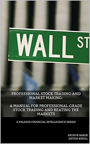 Professional Stock Trading and Market Making: A Manual for Professional-grade Stock Trading and Beating the Markets (Paladin Financial Intelligence Series Book 1)  by  Arthur Baker