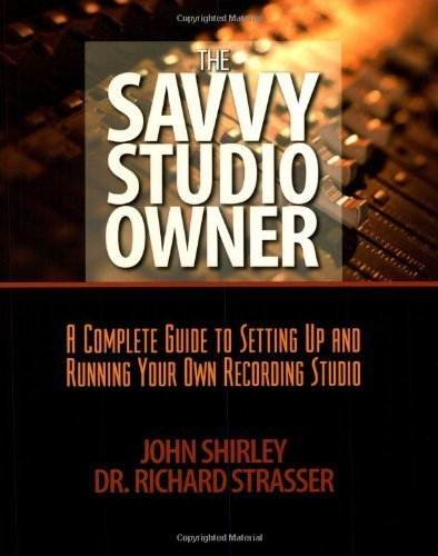 The Savvy Studio Owner: A Complete Guide to Setting Up and Running Your Own Recording Studio  by  John Shirley