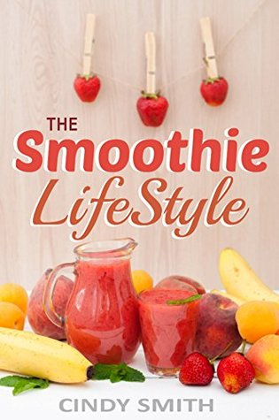 The Smoothie Lifestyle: Smoothies for weight loss, fighting disease, cleansing and detox, diet plans and feeling great (Smoothie Lifestyles Book 1) Cindy Smith