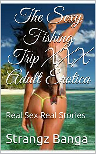 The Sexy Fishing Trip XXX Adult Erotica: Real Sex Real Stories  by  Strangz Banga