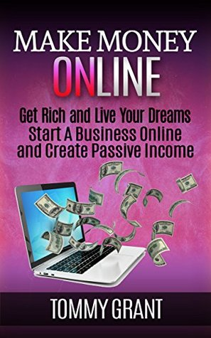 Make Money Online: Get Rich And Live Your Dreams-Start A Business Online And Create Passive Income (marketing, make money online, ebooks) (Investment returns, ... Minimalist, Binary options, Budgeting)  by  Tommy Grant