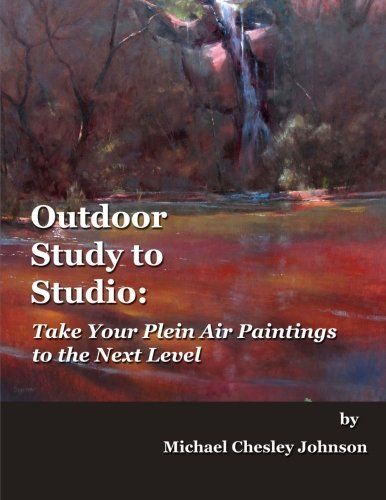 Outdoor Study to Studio: Take Your Plein Air Painting to the Next Level Michael Johnson