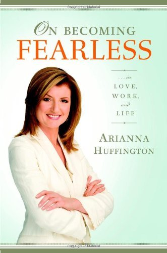 On Becoming Fearless.... in Love, Work, and Life  by  Arianna Huffington