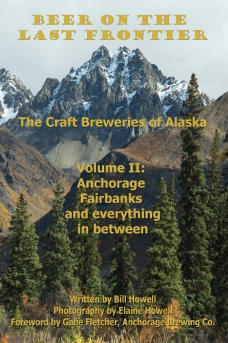 Anchorage, Fairbanks, and Everything In Between (Beer on the Last Frontier: The Craft Breweries of Alaska Book 2)  by  Bill   Howell