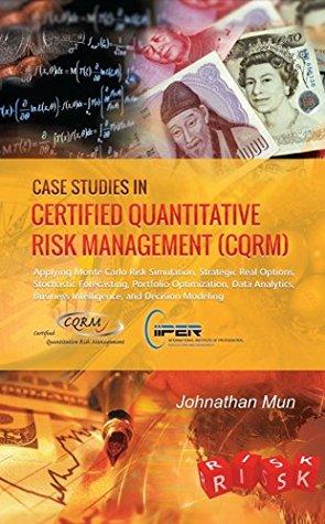 Case Studies in Certified Quantitative Risk Management (CQRM): Monte Carlo Simulation, Real Options, Stochastic Forecasting, Portfolio Optimization, Quantitative Risk, Decision Business Intelligence Johnathan Mun