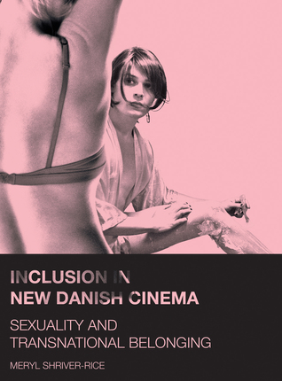 Inclusion in New Danish Cinema: Sexuality and Transnational Belonging Meryl Shriver-Rice