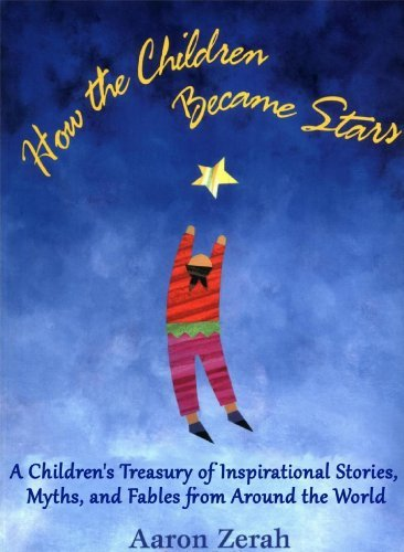 How the Children Became Stars: A Childrens Treasury of Inspirational Stories, Myths, and Fables Aaron Zerah