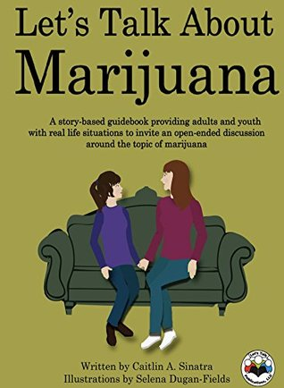 Lets Talk About Marijuana: A story-based guidebook providing adults and youth with real life situations to invite an open-ended discussion around the topic of marijuana  by  Caitlin Sinatra
