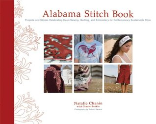 Alabama Stitch Book: Projects and Stories Celebrating Hand-Sewing, Quilting, and Embroidery for Contemporary Sustainable Style Natalie Chanin