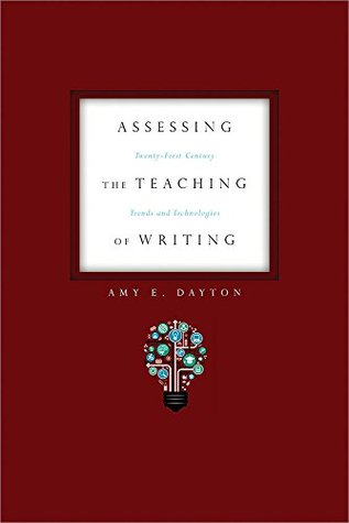Assessing the Teaching of Writing: Twenty-First Century Trends and Technologies  by  Amy E. Dayton