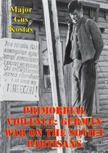 Primordial Violence: German War on the Soviet Partisans  by  Major Gus Kostas