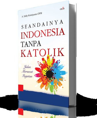 Seandainya Indonesia Tanpa Katolik  by  A. Eddy Kristiyanto OFM