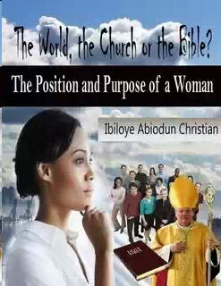The World, the Church or the Bible? - The Position and Purpose for a Woman Ibiloye Abiodun Christian
