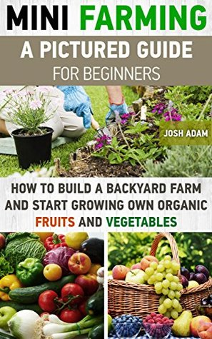 Mini Farming: A Pictured Guide For Beginners: How To Build A Backyard Farm And Start Growing Own Organic Fruits And Vegetables.: (Organic, mini farming ... Homesteading and Urban Gardening Book 3)  by  Josh Adam