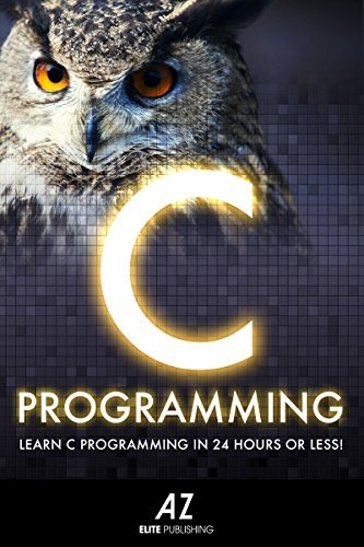 C: Learn C Programming Language In 24 Hours Or Less! AZElite Publishing