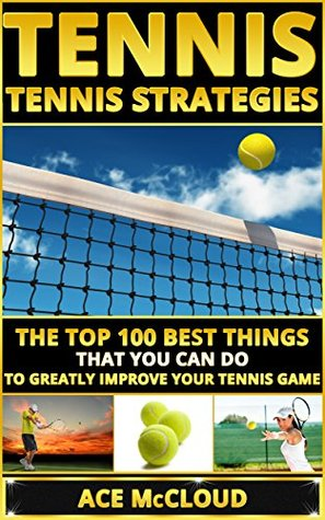 Tennis: Tennis Strategies- The Top 100 Best Things That You Can Do To Greatly Improve Your Tennis Game  by  Ace McCloud