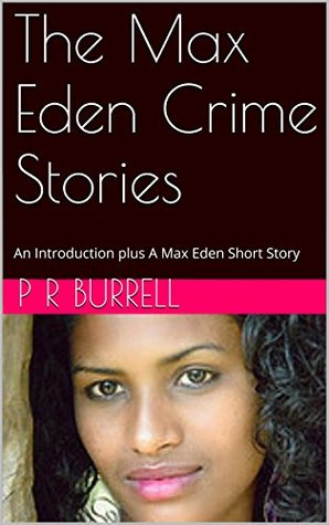 The Max Eden Crime Stories: An Introduction plus A Max Eden Short Story  by  P R Burrell