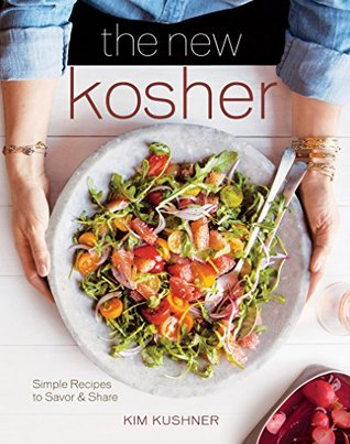The New Kosher: Simple Recipes to Savor & Share Kim Kushner