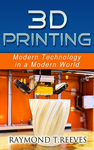 3D Printing: Modern Technology in a Modern World (3D Printing Art, 3D Printing Industry, 3D Printing Engineering, 3D Printing Design) Raymond T Reeves
