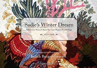 Sadies Winter Dream: Fishermens Wives & Maine Sea Coast Mission Hooked Rugs, 1923-1938 Judith Burger-Gossart