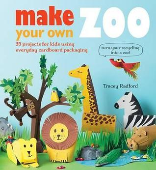 Make Your Own Zoo: 35 Projects for Kids Using Everyday Cardboard Packaging  by  Tracey Radford