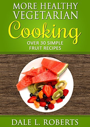 More Healthy Vegetarian Cooking: Over 30 Simple Fruit Recipes Dale L. Roberts