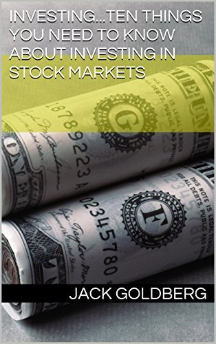Investing...Ten things you need to know about investing in stock markets  by  Jack Goldberg