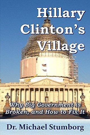 Hillary Clintons Village: Why Big Government is Broken,andHow to Fix It Michael Stumborg