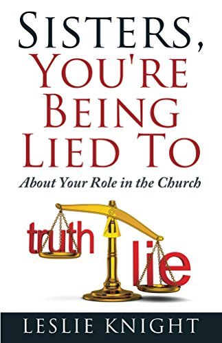 Sisters, Youre Being Lied To: About Your Role in the Church  by  Leslie Knight