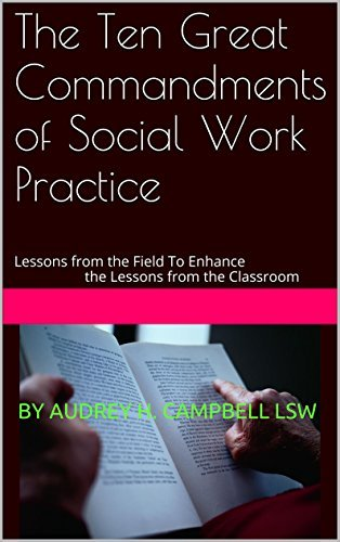The Ten Great Commandments of Social Work Practice: Lessons from the Field To Enhance the Lessons from the Classroom  by  Audrey H. Campbell
