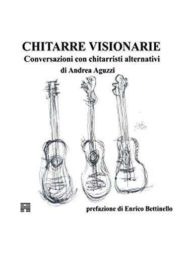 Chitarre Visionarie Conversazioni con chitarristi alternativi  by  Andrea Aguzzi