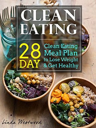 Clean Eating: 28-Day Clean Eating Meal Plan to Lose Weight & Get Healthy Linda Westwood
