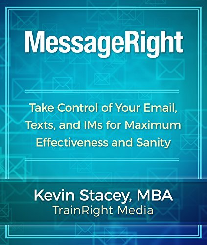MessageRight: Take Control of Your Email, Texts, and IMs for Maximum Effectiveness and Sanity  by  Kevin Stacey