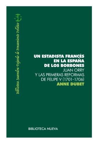 UN ESTADISTA FRANCÉS EN LA ESPAÑA DE LOS BORBONES. Juan Orry y las primeras reformas de Felipe V (1701-1706) (Biblioteca Saavedra Fajardo)  by  Anne Dubet