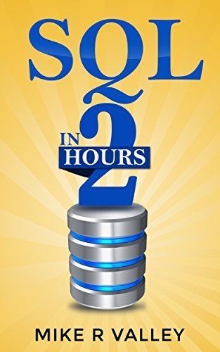 SQL In 2 Hours: Learn the Structured Query Language for Databases including MySQL, PostgreSQL, Microsoft SQL and Oracle Mike R Valley