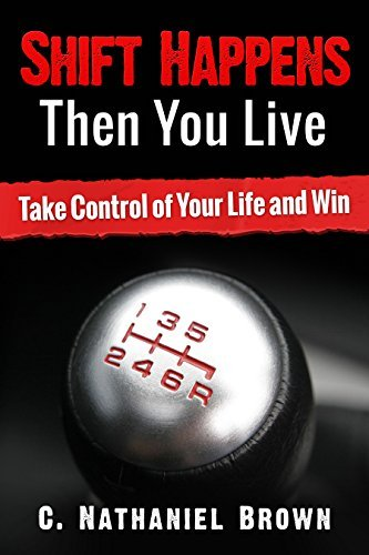 Shift Happens Then You Live: Take Control of Your Life and Win (The Shift Series Book 1) C. Nathaniel Brown