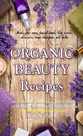 Organic Beauty Recipes: DIY Homemade Natural Body Care Products for Healthy, Radiantly Skin from Head to Toe, Make your own, facial mask, body scrubs, skin care, soap, shampoo, and balm WaraWaran Roongruangsri
