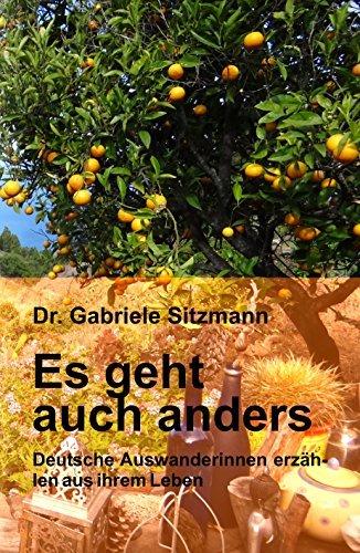 Es geht auch anders: Deutsche Auswanderinnen erzählen aus ihrem Leben Dr. Gabriele Sitzmann