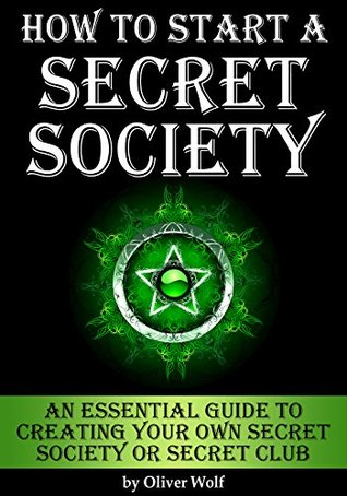 How to Start a Secret Society: An Essential Guide to Creating Your Own Secret Society or Secret Club Oliver Wolf