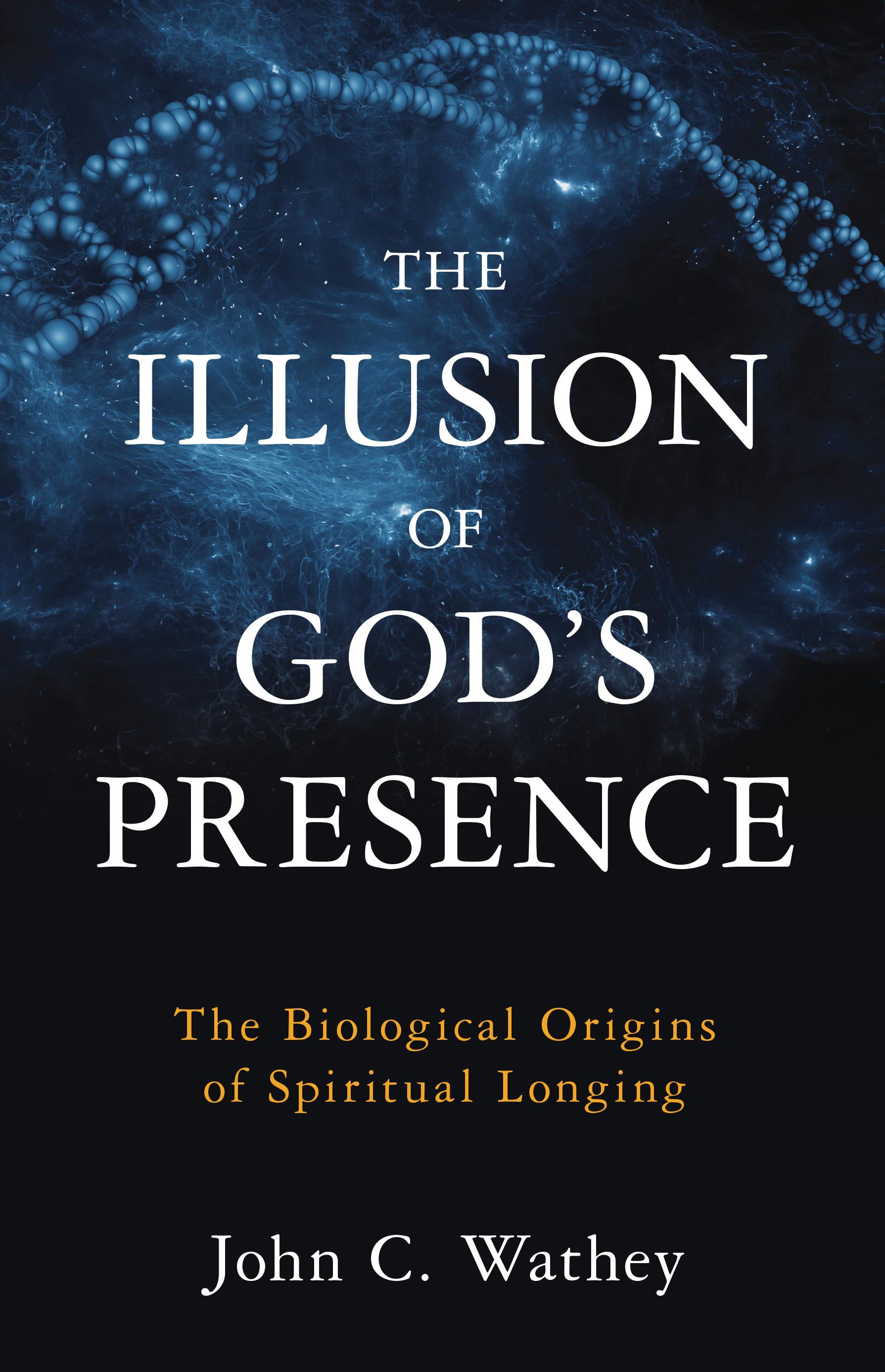 The Illusion of Gods Presence: The Biological Origins of Spiritual Longing John C. Wathey