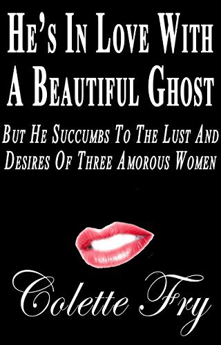 Hes In Love With A Beautiful Ghost: But He Succumbs To The Lust And Desires Of Three Amorous Women (GHOSTS Book 3) Colette Fry