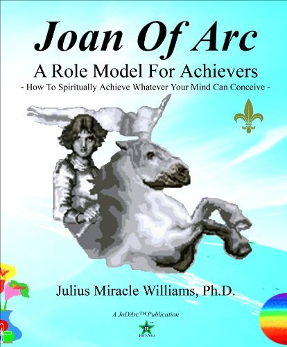 Joan Of Arc: A Role Model For Achievers: How To Spiritually Achieve Whatever Your Mind Can Conceive  by  Julius Miracle Williams Ph.D.