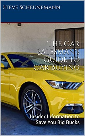 The Car Salesmans Guide to Car Buying: Insider Information to Save You Big Bucks  by  Steve Scheunemann