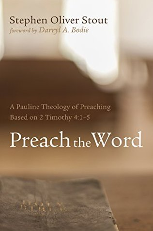Preach the Word: A Pauline Theology of Preaching Based on 2 Timothy 4:1-5 Stephen Oliver Stout
