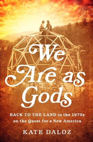 We Are As Gods: Back to the Land in the 1970s on the Quest for a New America  by  Kate Daloz