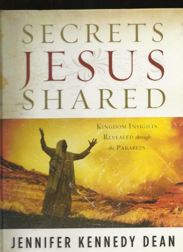 Secrets Jesus Shared Kingdom Insights Revealed through the Parables  by  Jennifer Kennedy Dean