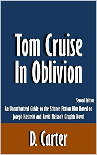 Tom Cruise in Oblivion: An Unauthorized Guide to the Science Fiction Film Based on Joseph Kosinski and Arvid Nelsons Graphic Novel [Article, Second Edition]  by  D. Carter
