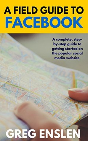 A Field Guide to Facebook: A complete, step-by-step guide to getting started on the popular social media website (Foxhead Books Field Guide Series)  by  Greg Enslen